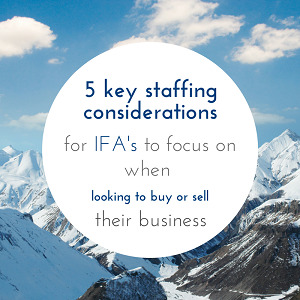 5 key staffing considerations for IFA's to focus on when looking to buy or sell their business